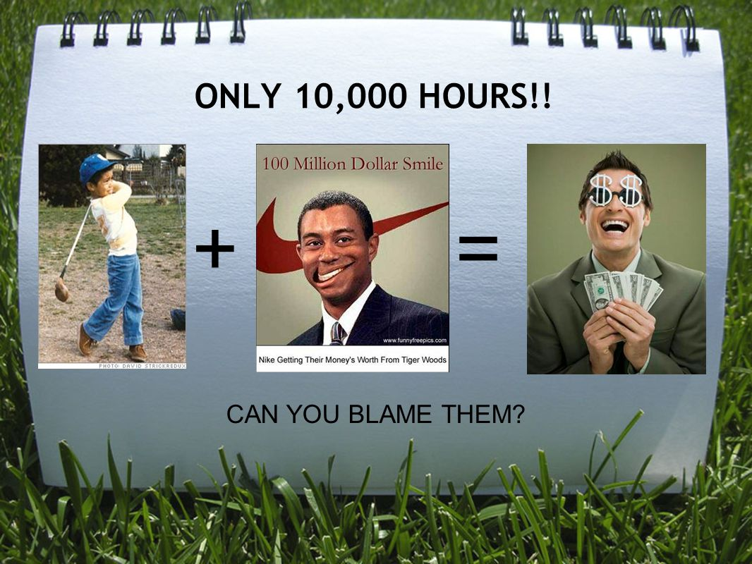 ONLY 10,000 HOURS!! + = CAN YOU BLAME THEM