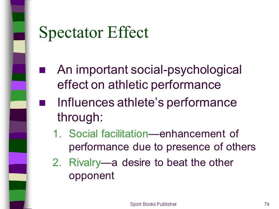 Spectator Effect An important social-psychological effect on athletic performance. Influences athlete's performance through: