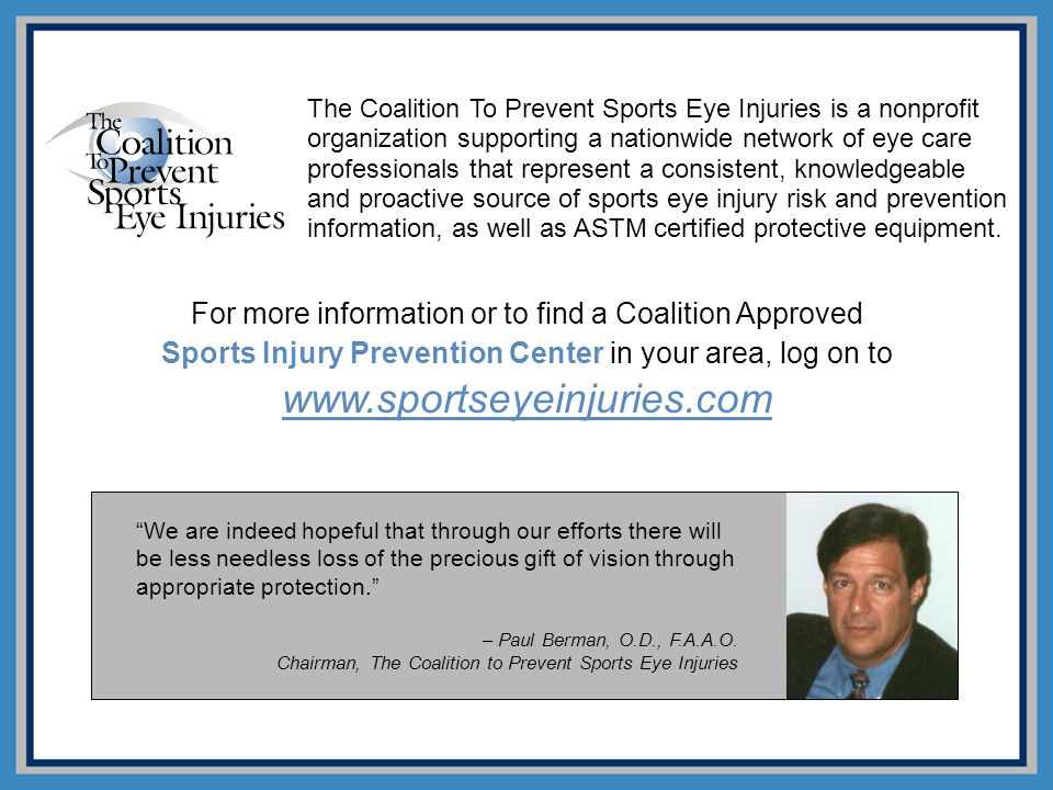 The Coalition To Prevent Sports Eye Injuries is a nonprofit organization supporting a nationwide network of eye care professionals that represent a consistent, knowledgeable and proactive source of sports eye injury risk and prevention information, as well as ASTM certified protective equipment.