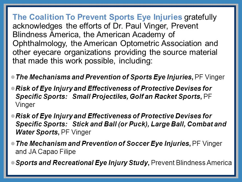 The Coalition To Prevent Sports Eye Injuries gratefully acknowledges the efforts of Dr. Paul Vinger, Prevent Blindness America, the American Academy of Ophthalmology, the American Optometric Association and other eyecare organizations providing the source material that made this work possible, including: