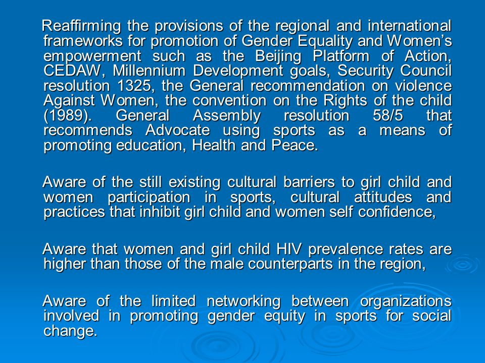 Reaffirming the provisions of the regional and international frameworks for promotion of Gender Equality and Women's empowerment such as the Beijing Platform of Action, CEDAW, Millennium Development goals, Security Council resolution 1325, the General recommendation on violence Against Women, the convention on the Rights of the child (1989). General Assembly resolution 58/5 that recommends Advocate using sports as a means of promoting education, Health and Peace.