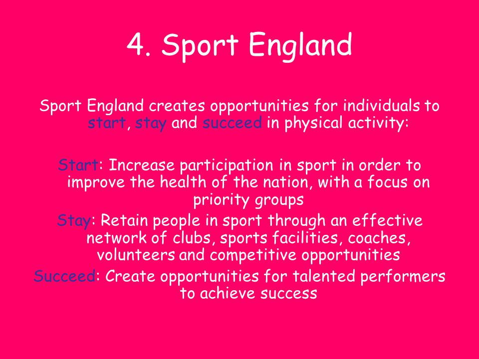 4. Sport England Sport England creates opportunities for individuals to start, stay and succeed in physical activity: