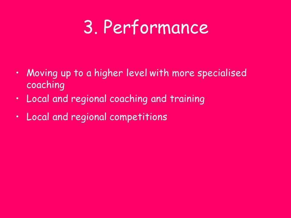 3. Performance Moving up to a higher level with more specialised coaching. Local and regional coaching and training.