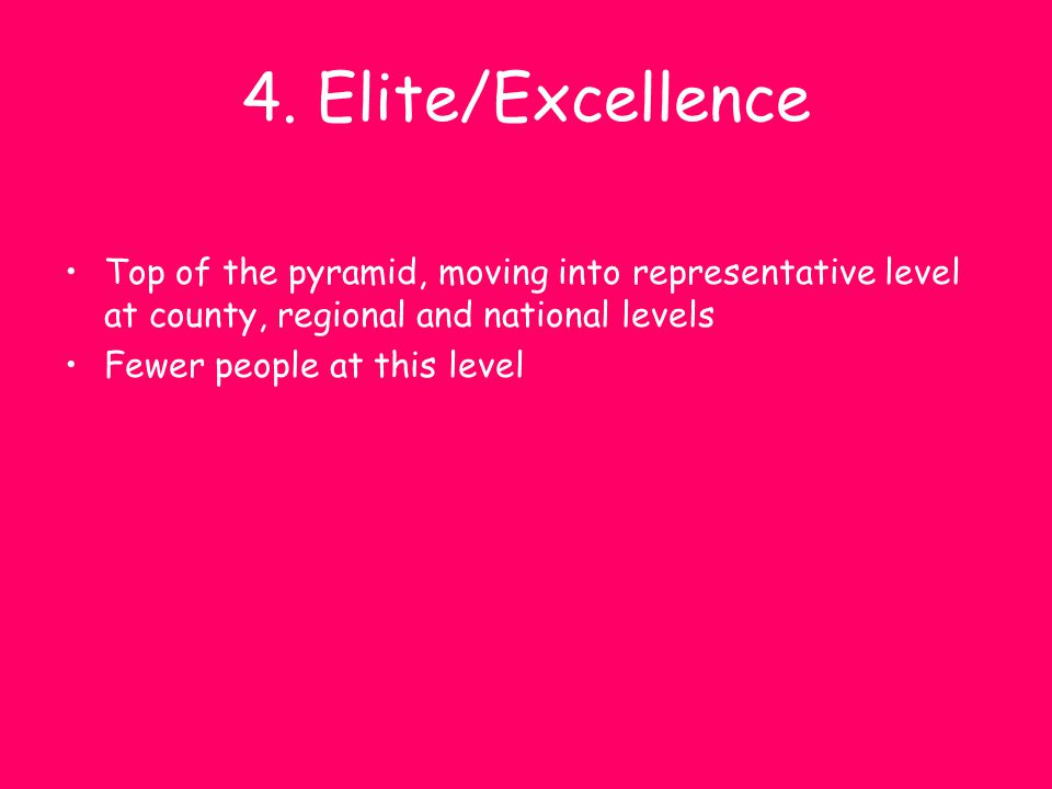 4. Elite/Excellence Top of the pyramid, moving into representative level at county, regional and national levels.