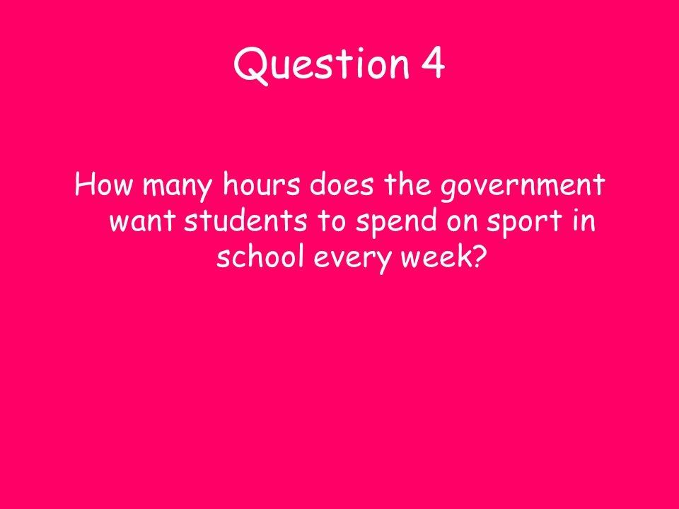 Question 4 How many hours does the government want students to spend on sport in school every week