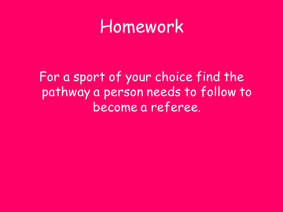Homework For a sport of your choice find the pathway a person needs to follow to become a referee.
