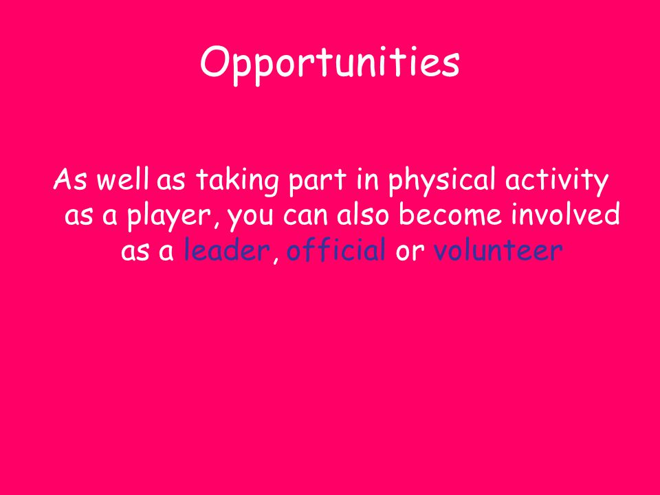 Opportunities As well as taking part in physical activity as a player, you can also become involved as a leader, official or volunteer.