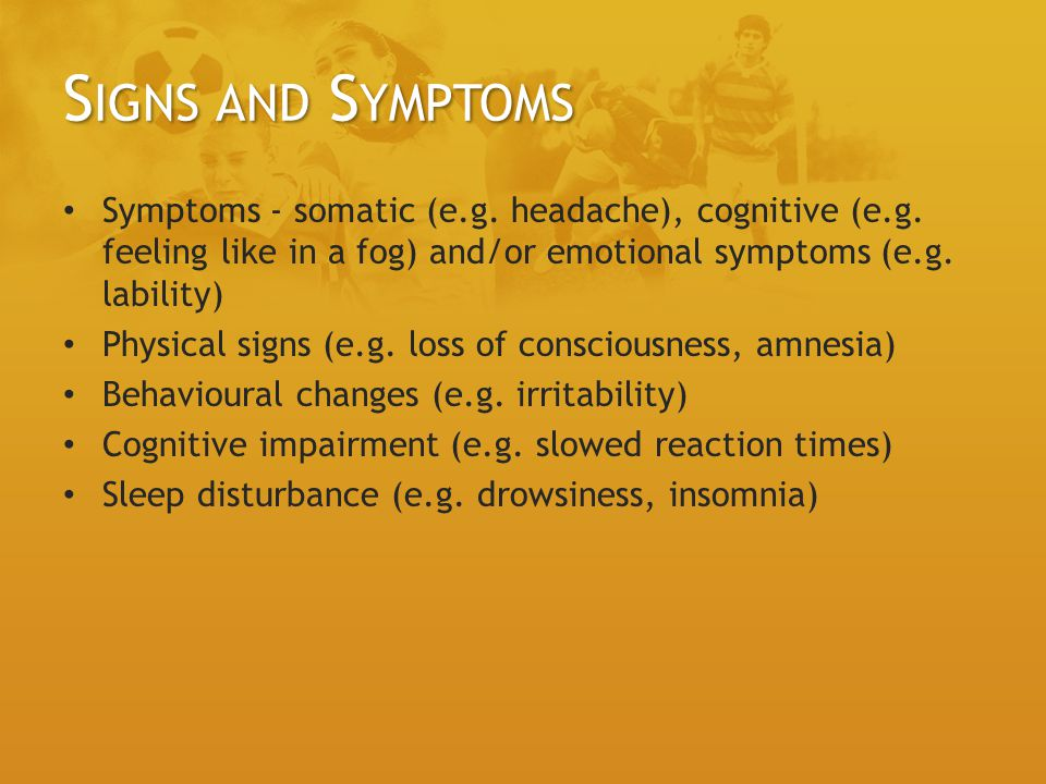 Signs and Symptoms Symptoms - somatic (e.g. headache), cognitive (e.g. feeling like in a fog) and/or emotional symptoms (e.g. lability)