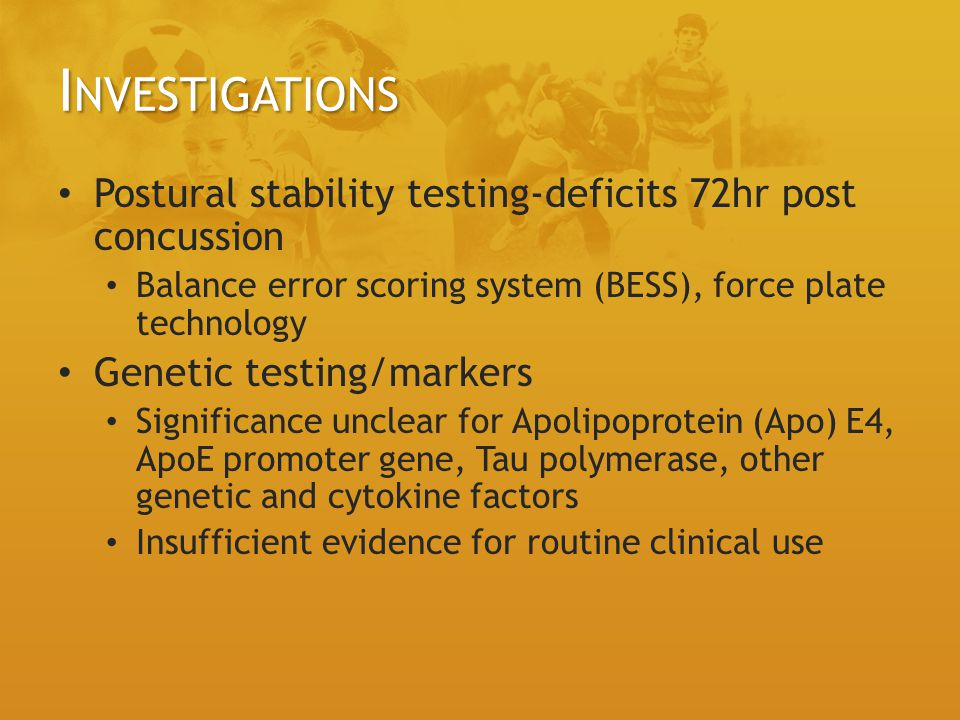 Investigations Postural stability testing-deficits 72hr post concussion. Balance error scoring system (BESS), force plate technology.