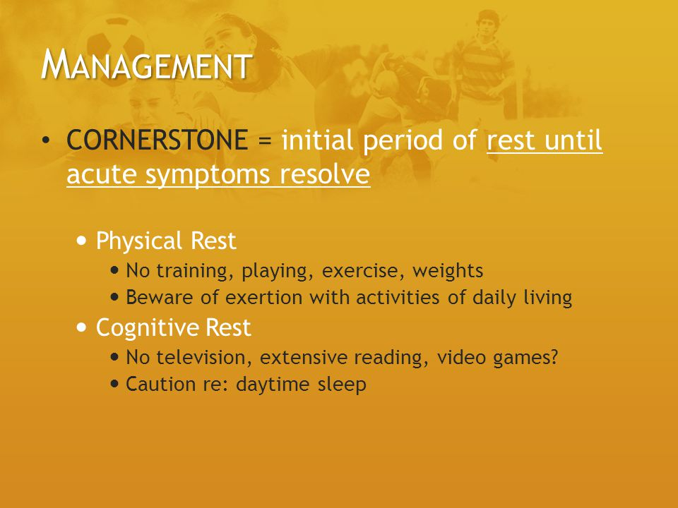 Management CORNERSTONE = initial period of rest until acute symptoms resolve. Physical Rest. No training, playing, exercise, weights.