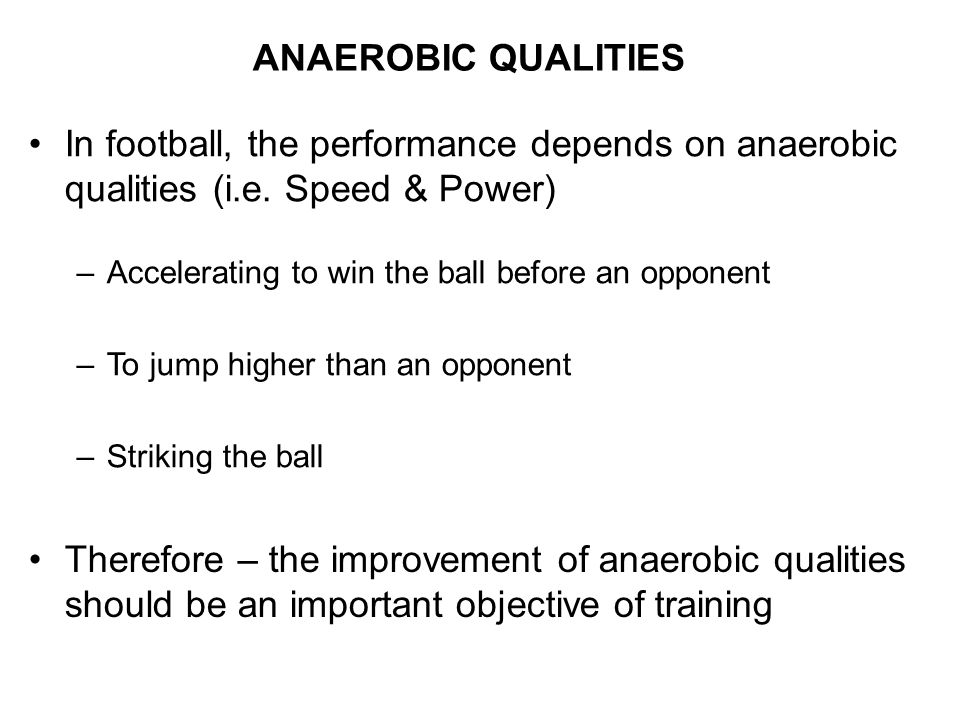 ANAEROBIC QUALITIES In football, the performance depends on anaerobic qualities (i.e. Speed & Power)