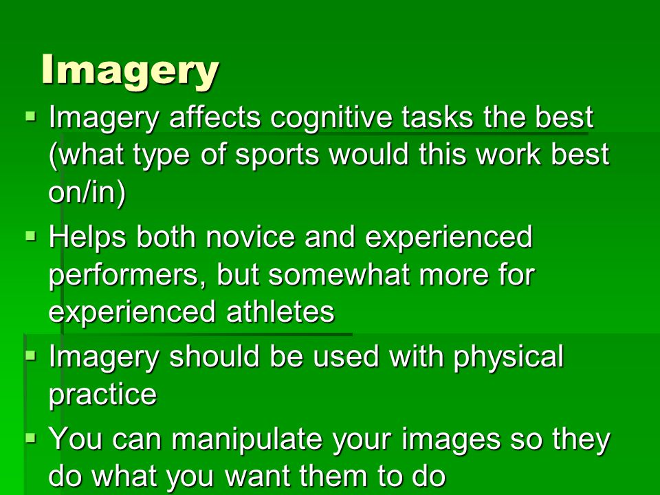 Imagery Imagery affects cognitive tasks the best (what type of sports would this work best on/in)
