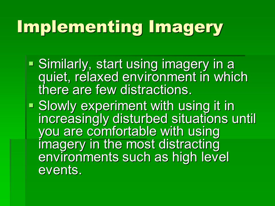 Implementing Imagery Similarly, start using imagery in a quiet, relaxed environment in which there are few distractions.