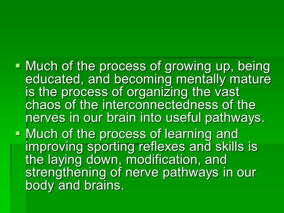 Much of the process of growing up, being educated, and becoming mentally mature is the process of organizing the vast chaos of the interconnectedness of the nerves in our brain into useful pathways.
