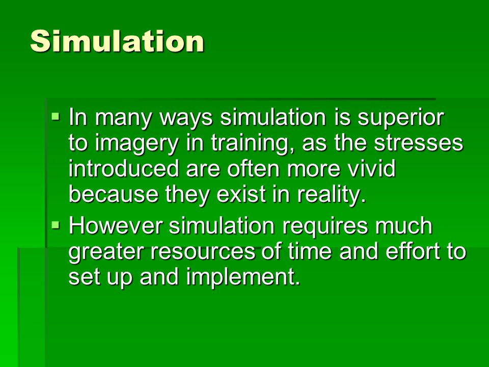 Simulation In many ways simulation is superior to imagery in training, as the stresses introduced are often more vivid because they exist in reality.