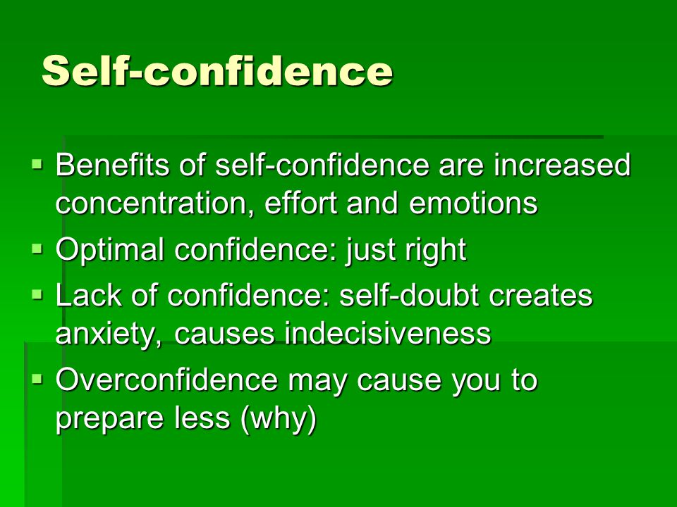 Self-confidence Benefits of self-confidence are increased concentration, effort and emotions. Optimal confidence: just right.