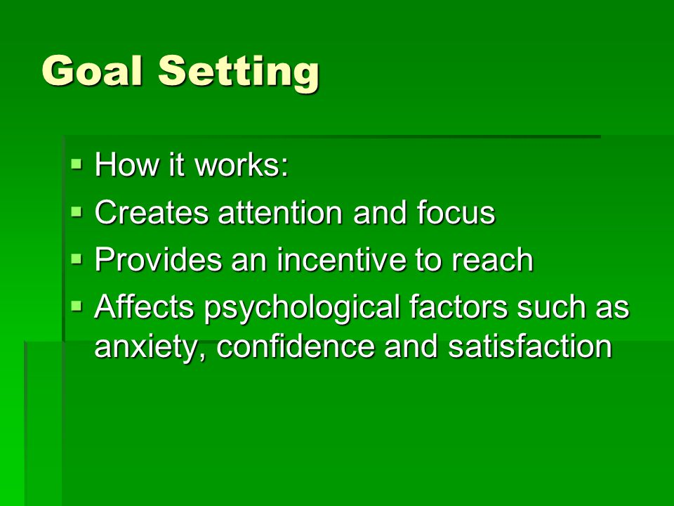 Goal Setting How it works: Creates attention and focus