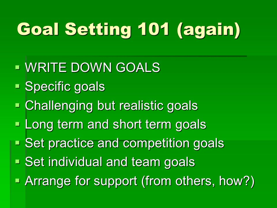 Goal Setting 101 (again) WRITE DOWN GOALS Specific goals