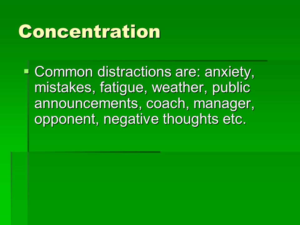 Concentration Common distractions are: anxiety, mistakes, fatigue, weather, public announcements, coach, manager, opponent, negative thoughts etc.
