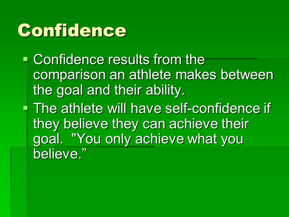 Confidence Confidence results from the comparison an athlete makes between the goal and their ability.