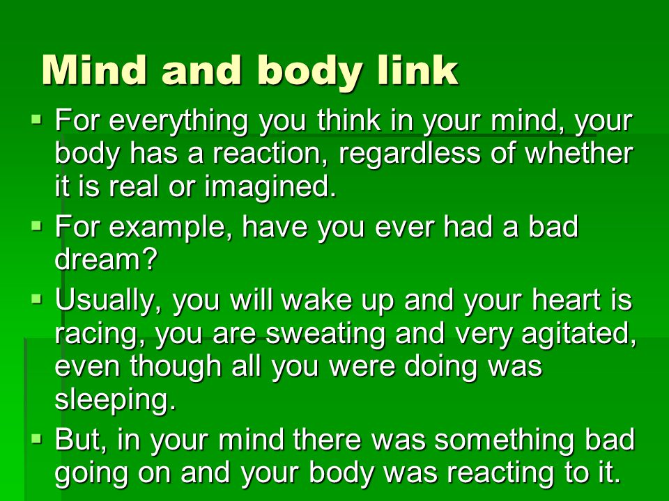 Mind and body link For everything you think in your mind, your body has a reaction, regardless of whether it is real or imagined.