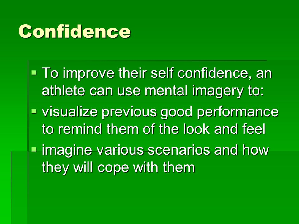 Confidence To improve their self confidence, an athlete can use mental imagery to: