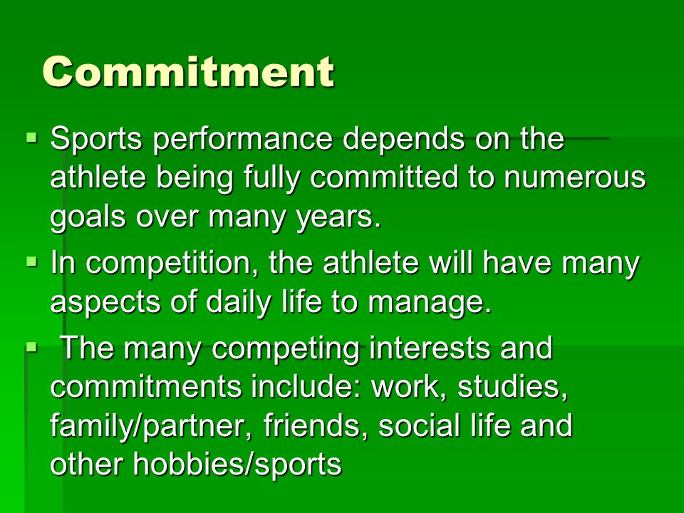 Commitment Sports performance depends on the athlete being fully committed to numerous goals over many years.