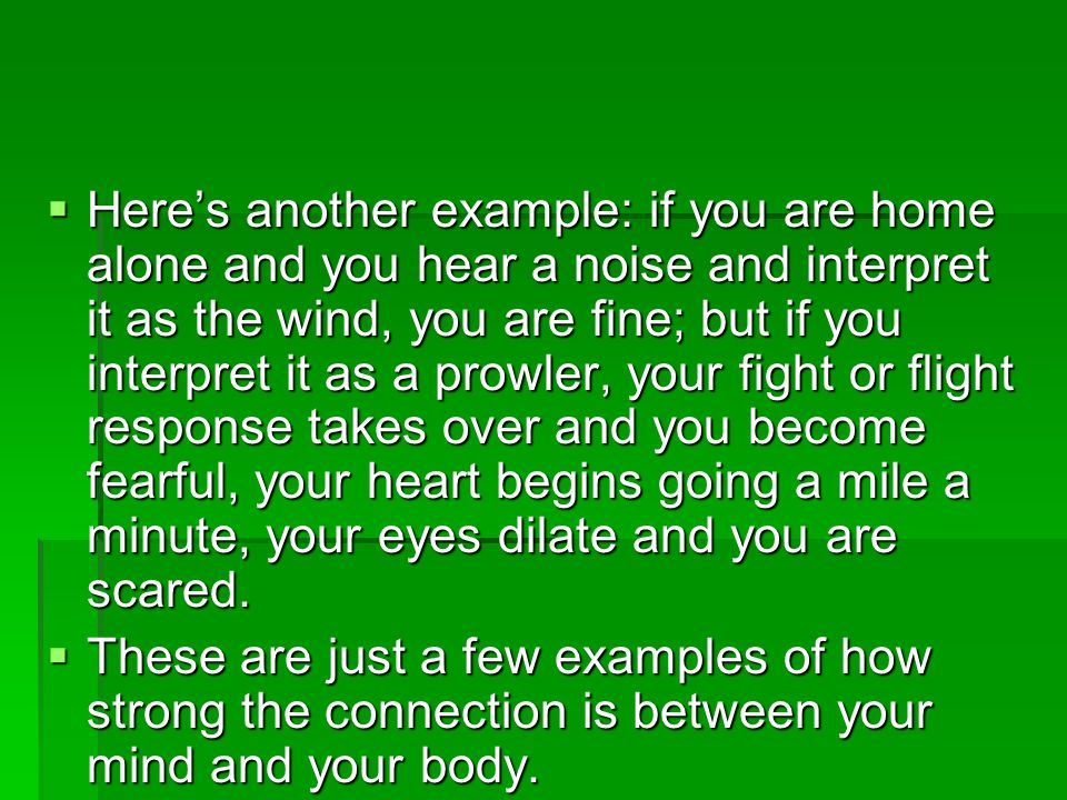 Here's another example: if you are home alone and you hear a noise and interpret it as the wind, you are fine; but if you interpret it as a prowler, your fight or flight response takes over and you become fearful, your heart begins going a mile a minute, your eyes dilate and you are scared.