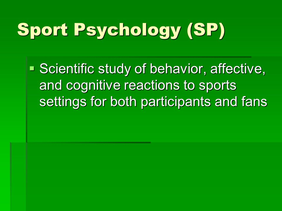 Sport Psychology (SP) Scientific study of behavior, affective, and cognitive reactions to sports settings for both participants and fans.