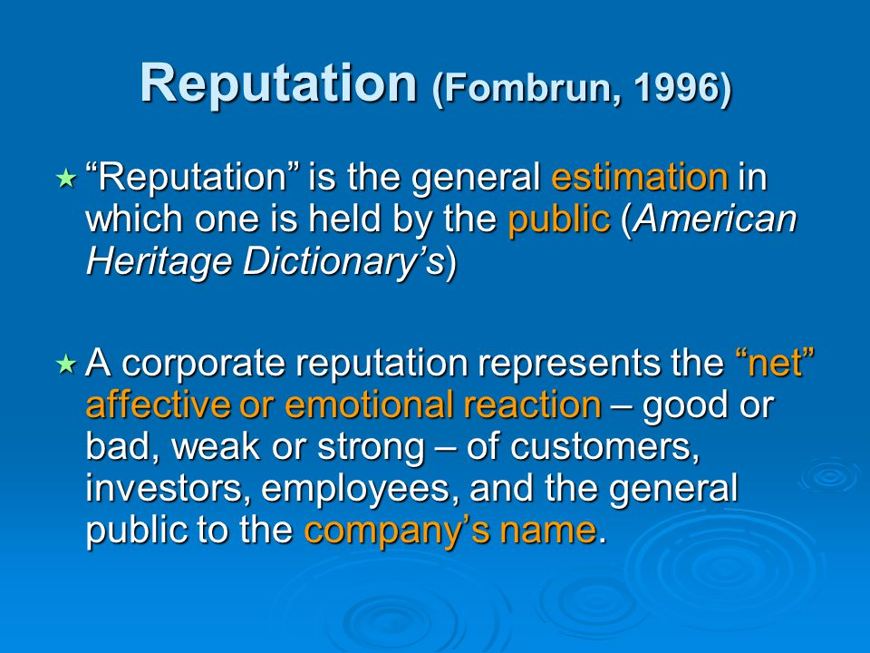 Reputation (Fombrun, 1996) Reputation is the general estimation in which one is held by the public (American Heritage Dictionary's)