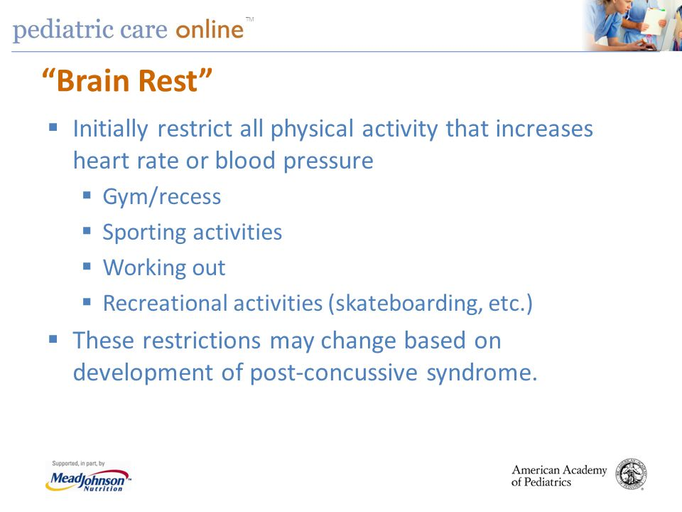 Brain Rest Initially restrict all physical activity that increases heart rate or blood pressure. Gym/recess.