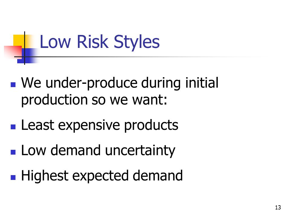 Low Risk Styles We under-produce during initial production so we want: