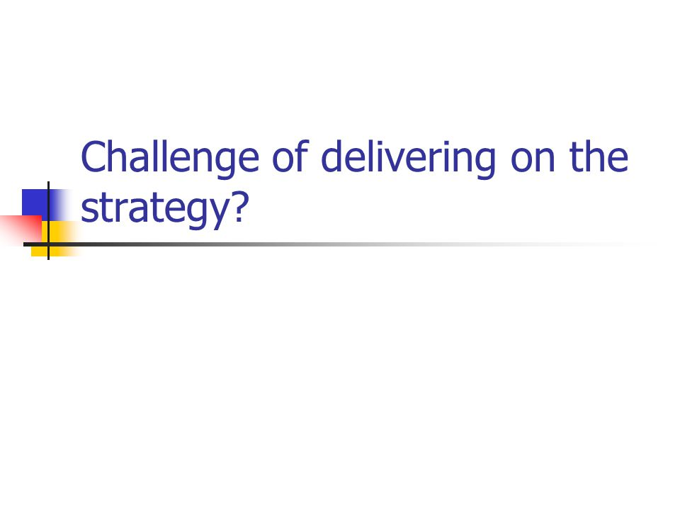 Challenge of delivering on the strategy