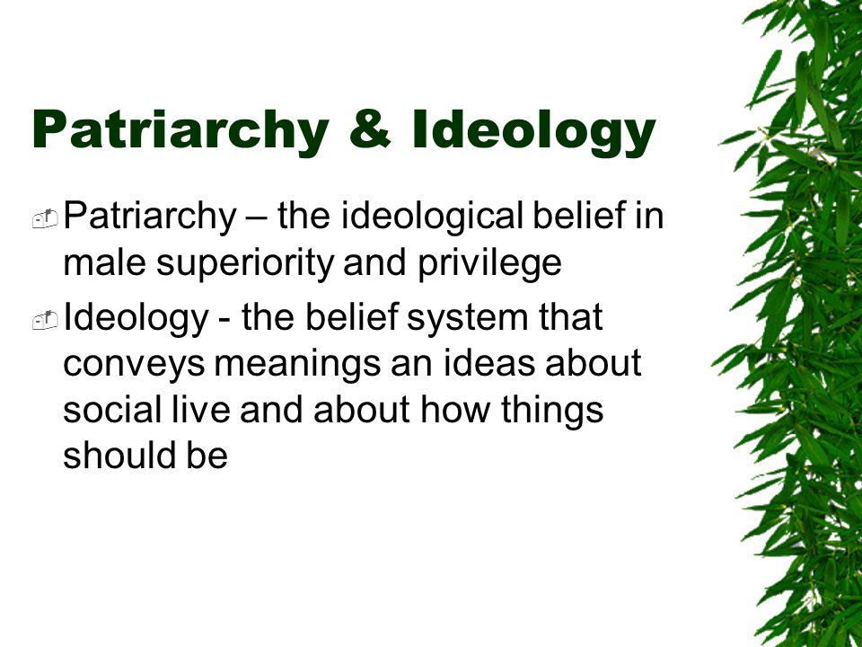 Patriarchy & Ideology Patriarchy – the ideological belief in male superiority and privilege.