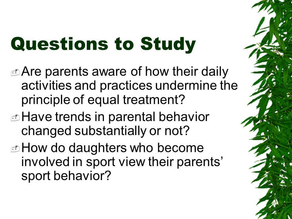 Questions to Study Are parents aware of how their daily activities and practices undermine the principle of equal treatment