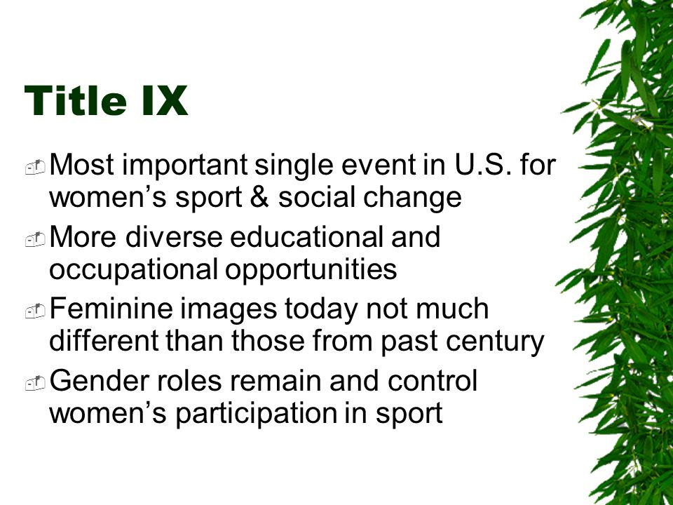 Title IX Most important single event in U.S. for women's sport & social change. More diverse educational and occupational opportunities.