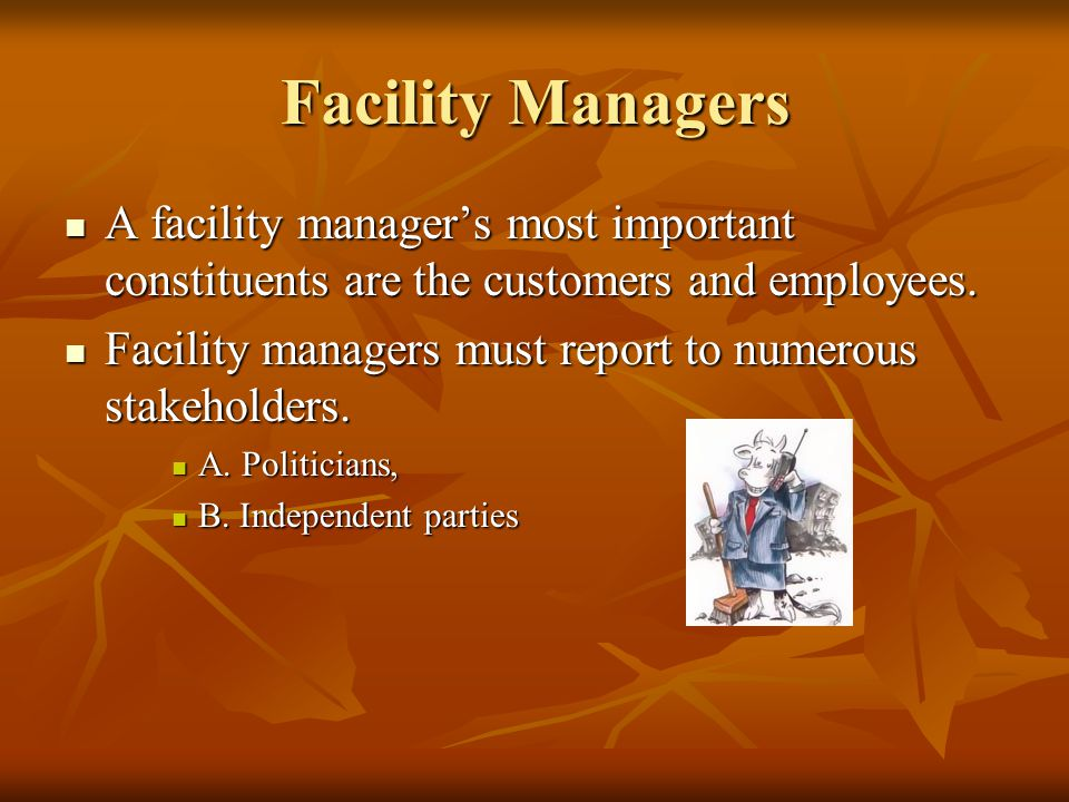 Facility Managers A facility manager's most important constituents are the customers and employees.