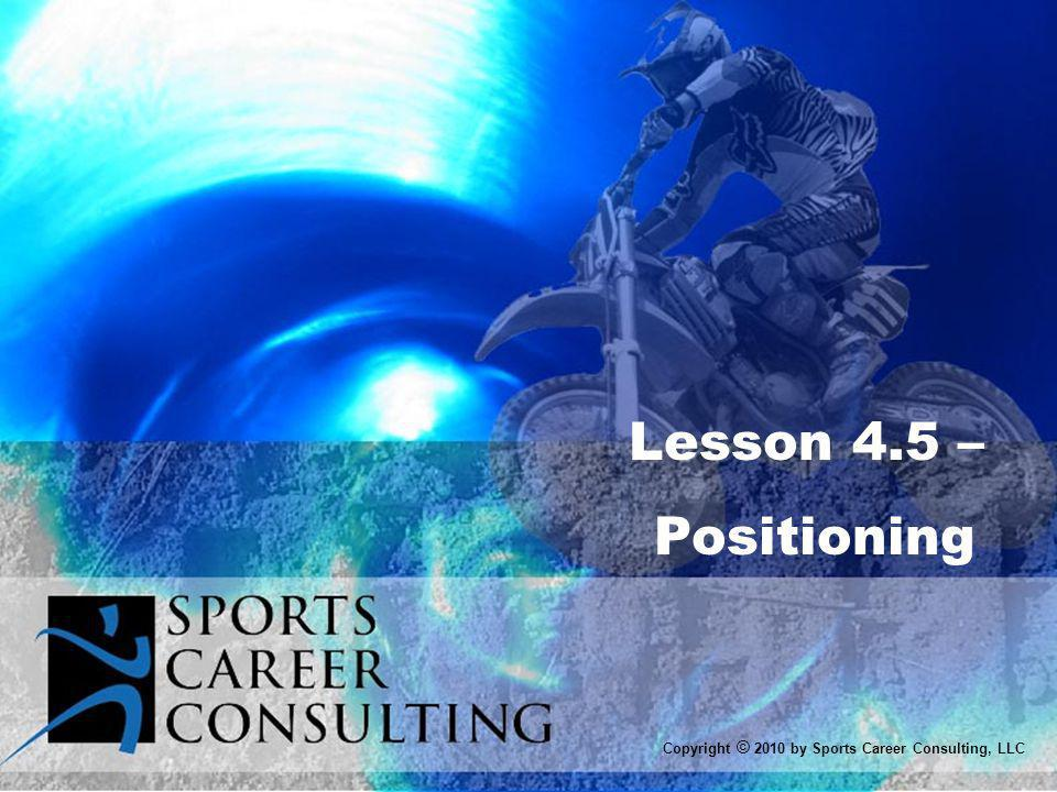 Lesson 4.5 – Positioning Copyright © 2010 by Sports Career Consulting, LLC