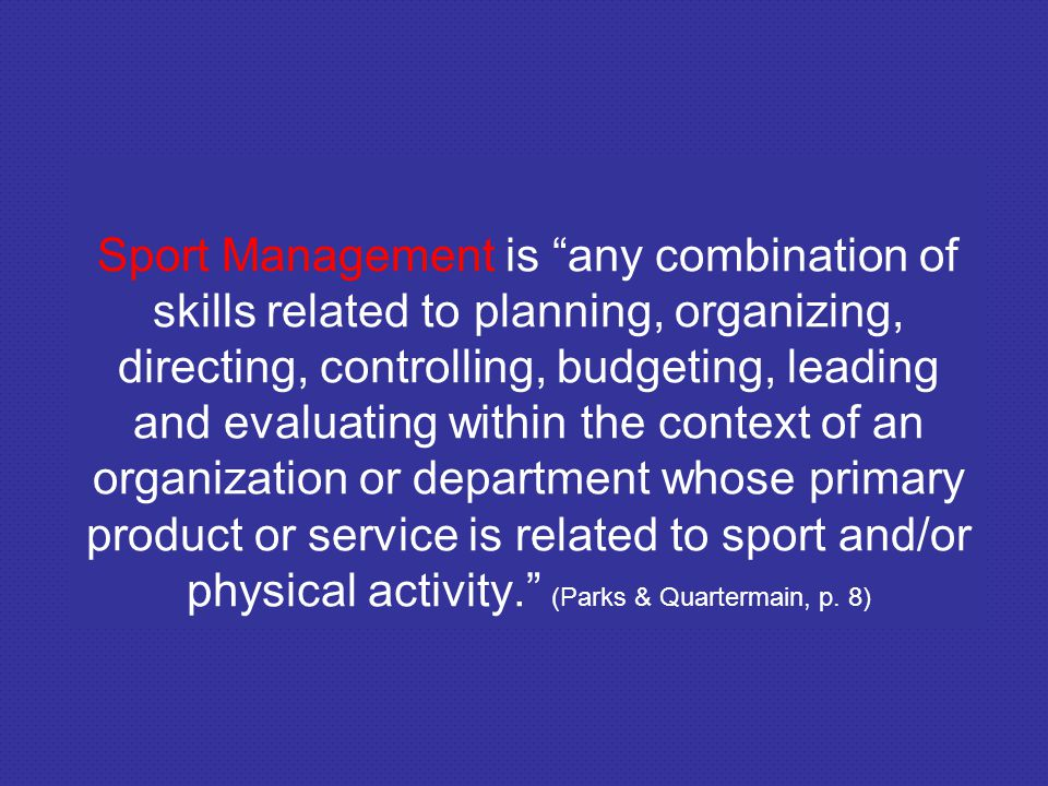 Sport Management is any combination of skills related to planning, organizing, directing, controlling, budgeting, leading and evaluating within the context of an organization or department whose primary product or service is related to sport and/or physical activity. (Parks & Quartermain, p.