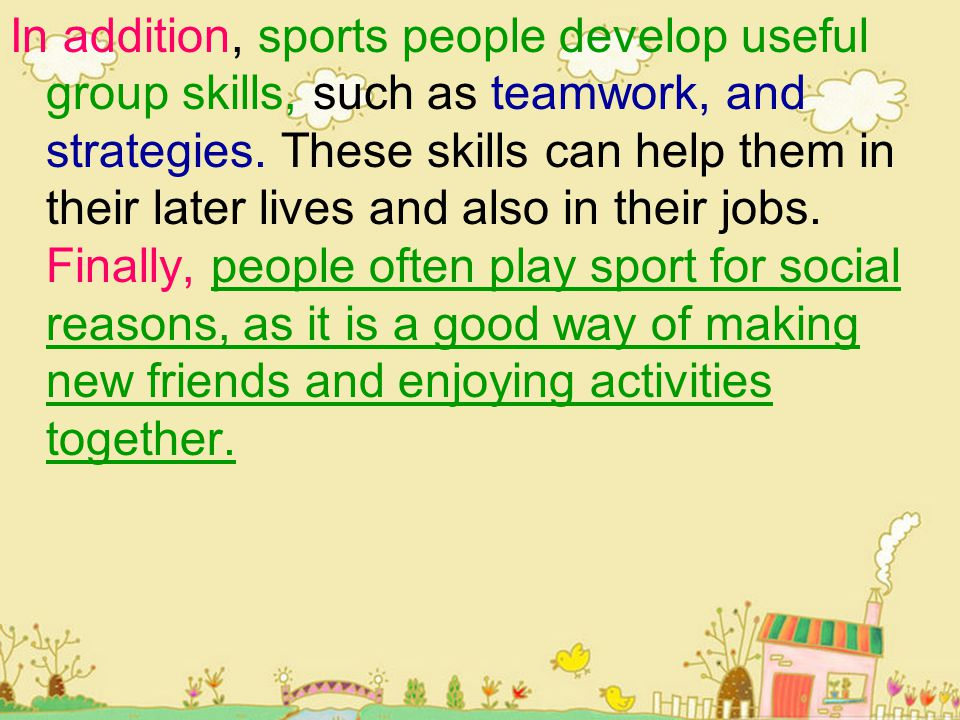 In addition, sports people develop useful group skills, such as teamwork, and strategies.