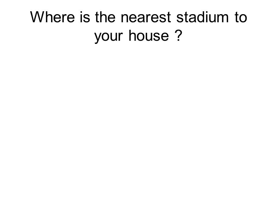 Where is the nearest stadium to your house