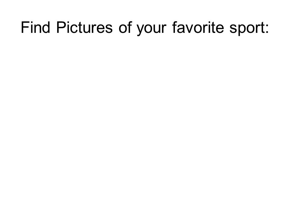 Find Pictures of your favorite sport: