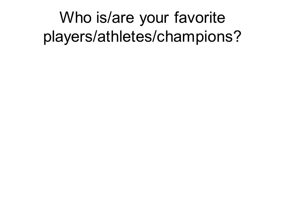 Who is/are your favorite players/athletes/champions