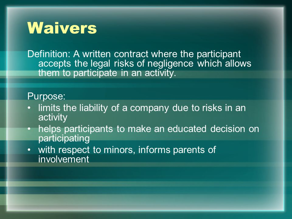 Waivers Definition: A written contract where the participant accepts the legal risks of negligence which allows them to participate in an activity.