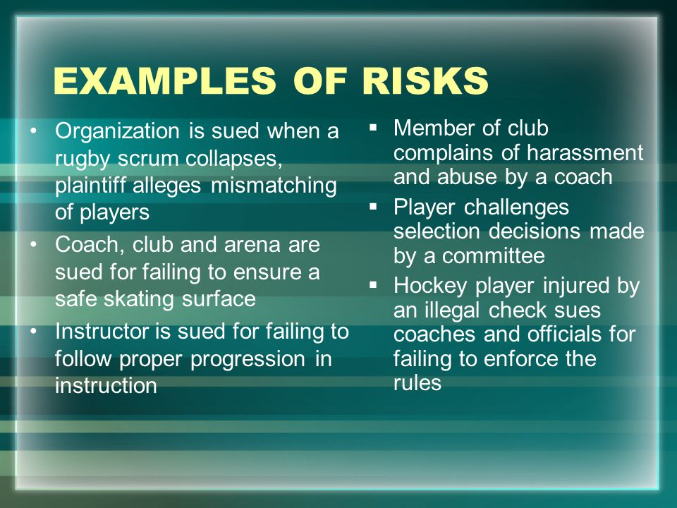 EXAMPLES OF RISKS Organization is sued when a rugby scrum collapses, plaintiff alleges mismatching of players.