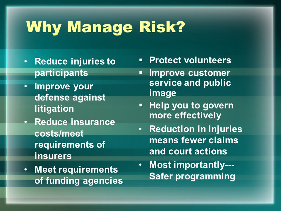 Why Manage Risk Reduce injuries to participants