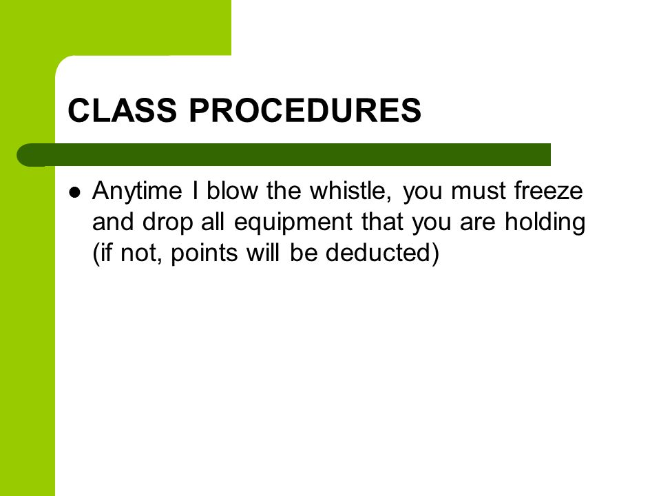 CLASS PROCEDURES Anytime I blow the whistle, you must freeze and drop all equipment that you are holding (if not, points will be deducted)