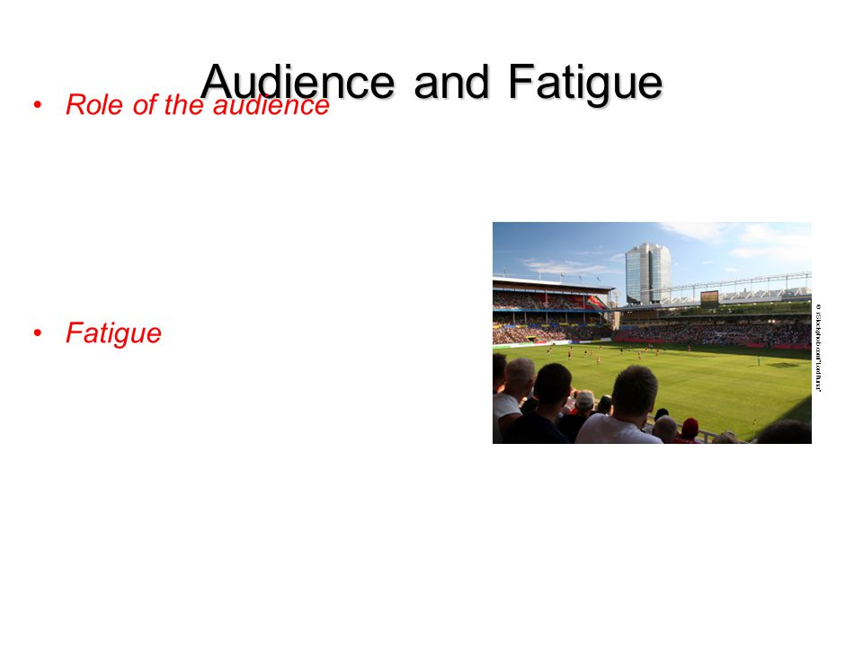 Audience and Fatigue Role of the audience Fatigue