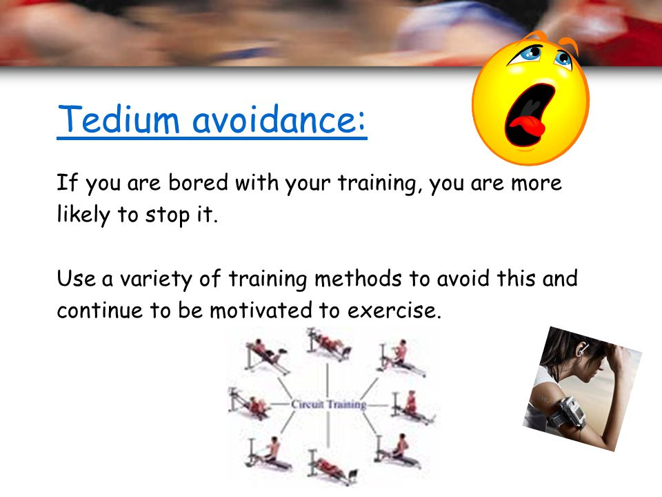 Tedium avoidance: If you are bored with your training, you are more
