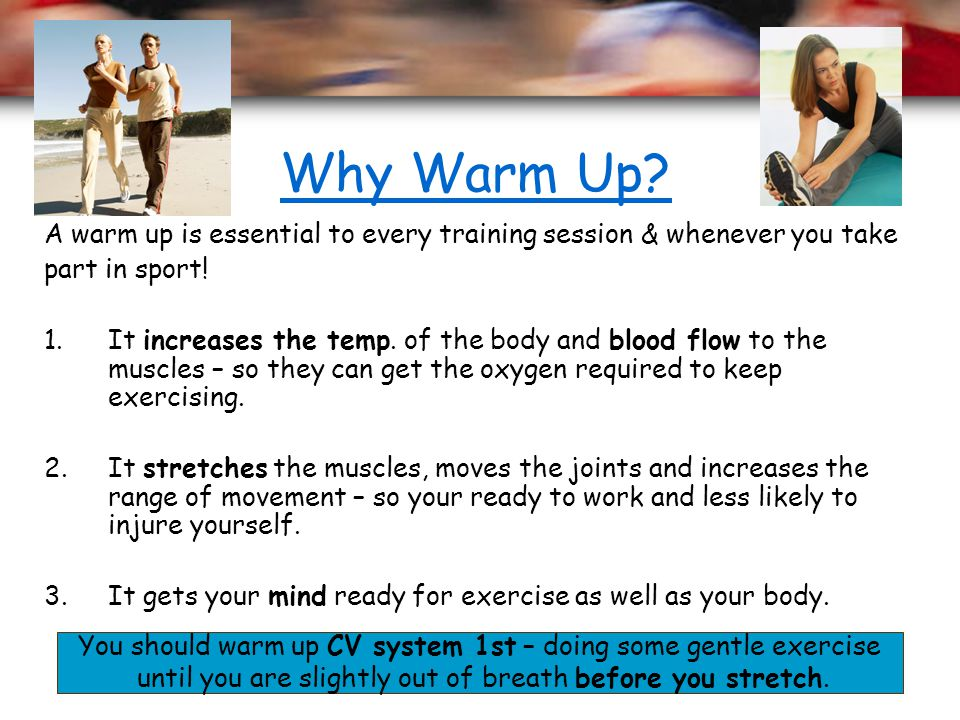 Why Warm Up A warm up is essential to every training session & whenever you take. part in sport!